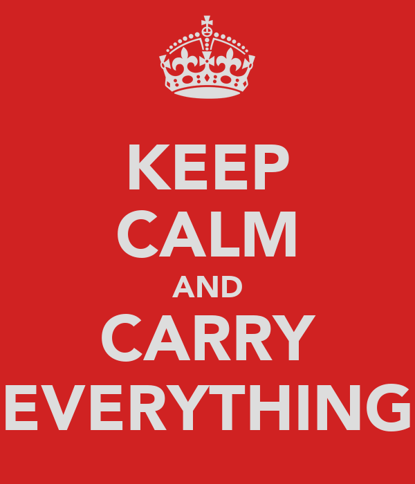 KEEP CALM AND CARRY EVERYTHING