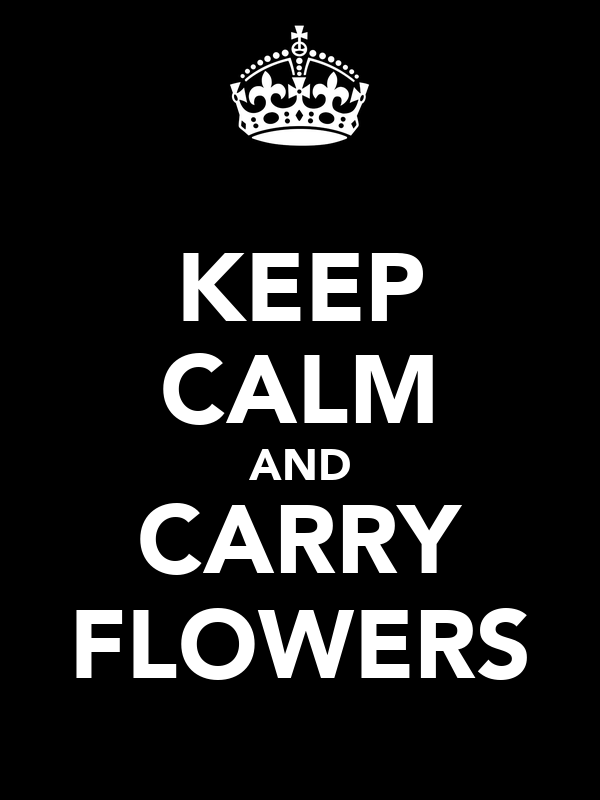 KEEP CALM AND CARRY FLOWERS