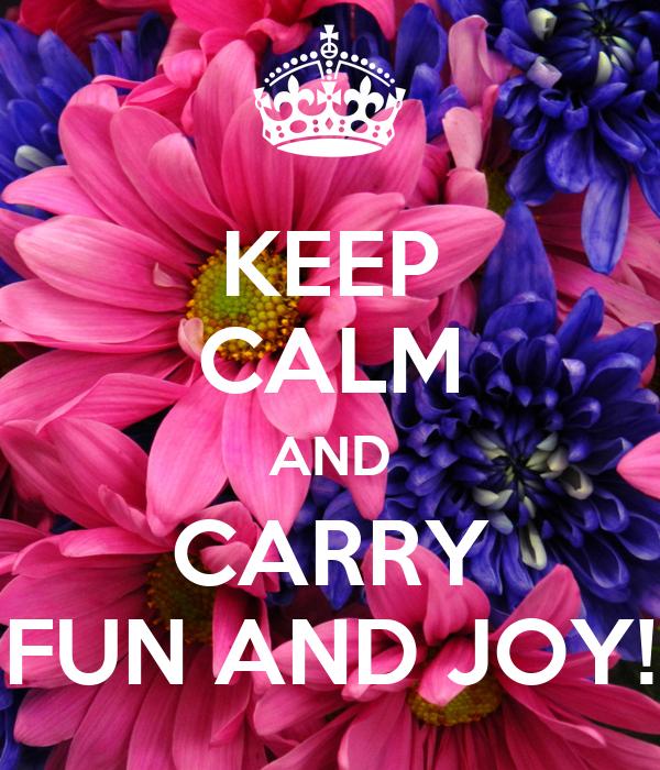 KEEP CALM AND CARRY FUN AND JOY!