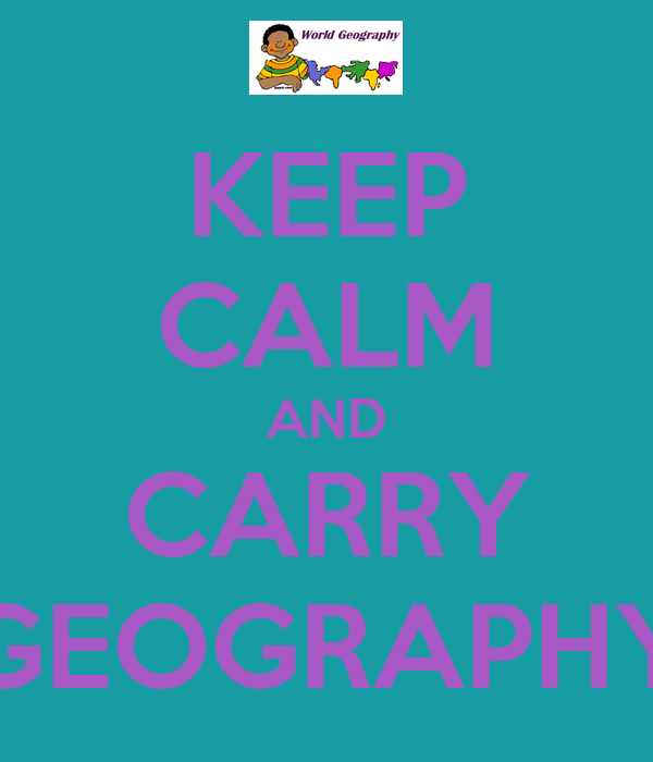 KEEP CALM AND CARRY GEOGRAPHY