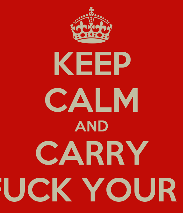 KEEP CALM AND CARRY GO FUCK YOUR SELF