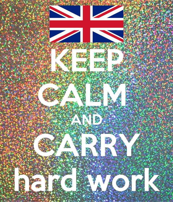 KEEP CALM  AND CARRY hard work