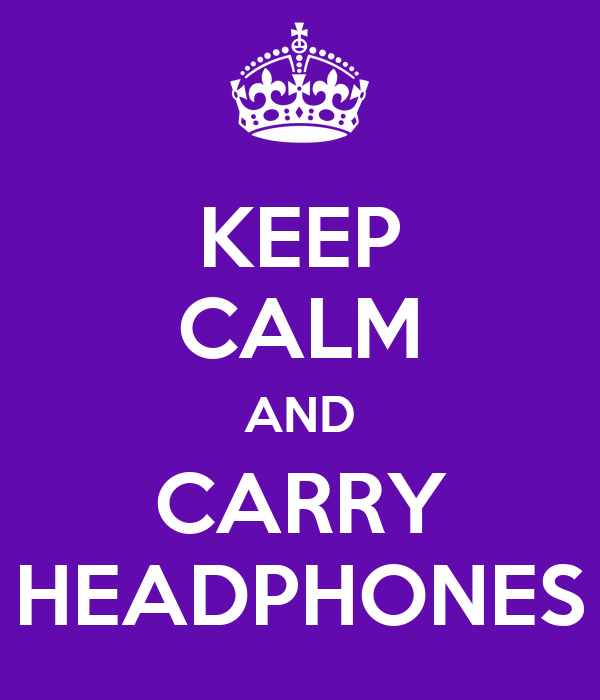 KEEP CALM AND CARRY HEADPHONES