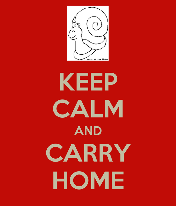 KEEP CALM AND CARRY HOME