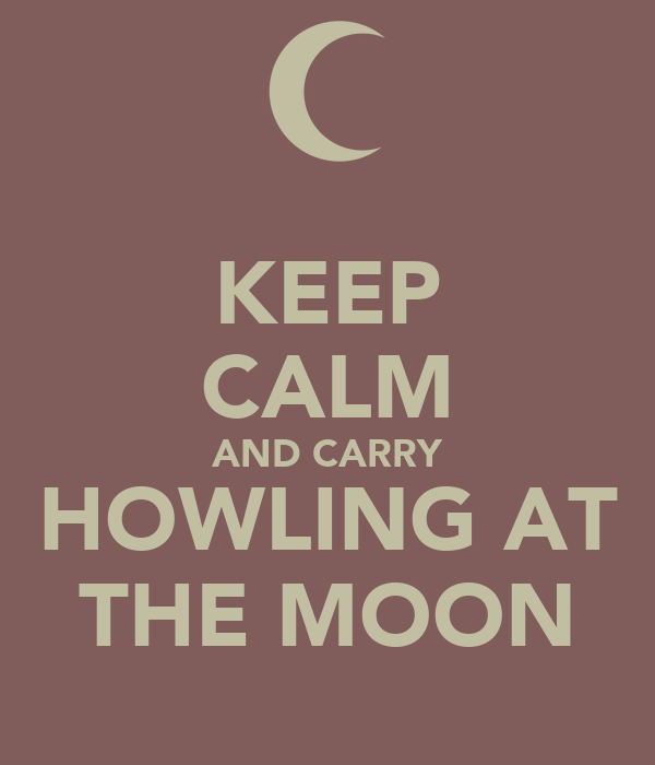 KEEP CALM AND CARRY HOWLING AT THE MOON
