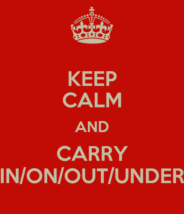 KEEP CALM AND CARRY IN/ON/OUT/UNDER