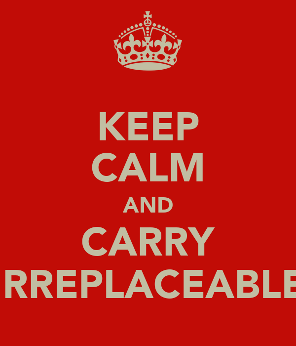 KEEP CALM AND CARRY IRREPLACEABLE