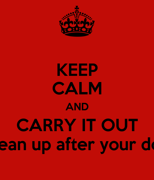 KEEP CALM AND CARRY IT OUT clean up after your dog