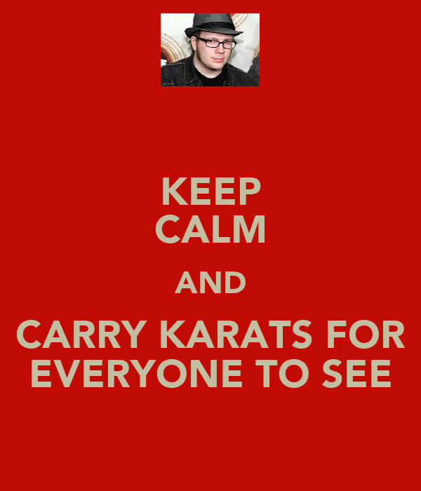KEEP CALM AND CARRY KARATS FOR EVERYONE TO SEE