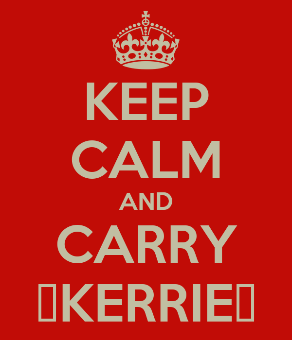 KEEP CALM AND CARRY ♡KERRIE♡