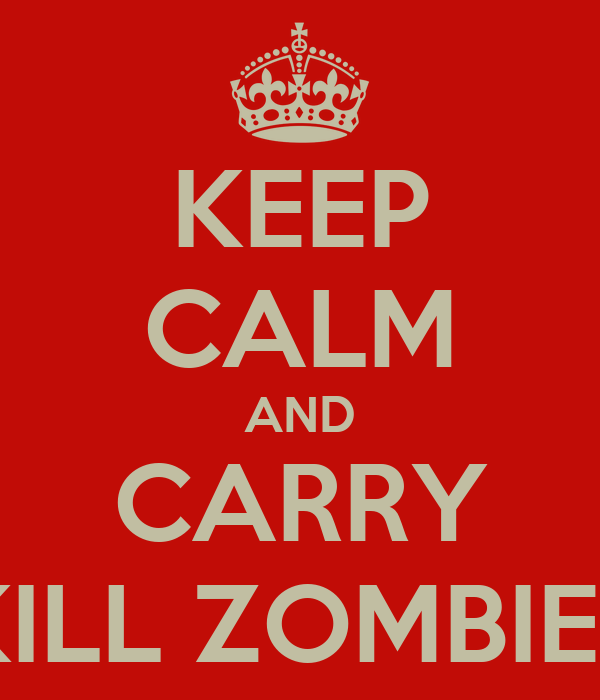 KEEP CALM AND CARRY KILL ZOMBIES