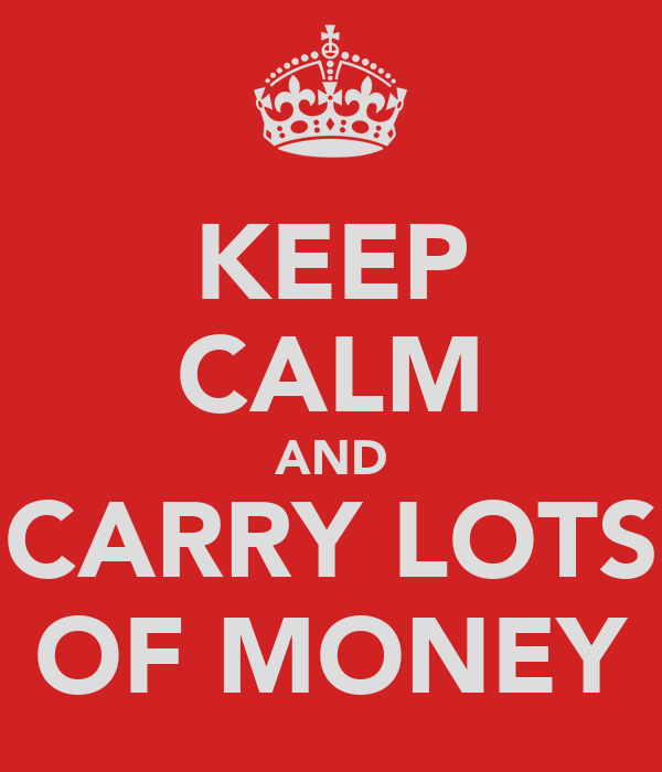 KEEP CALM AND CARRY LOTS OF MONEY