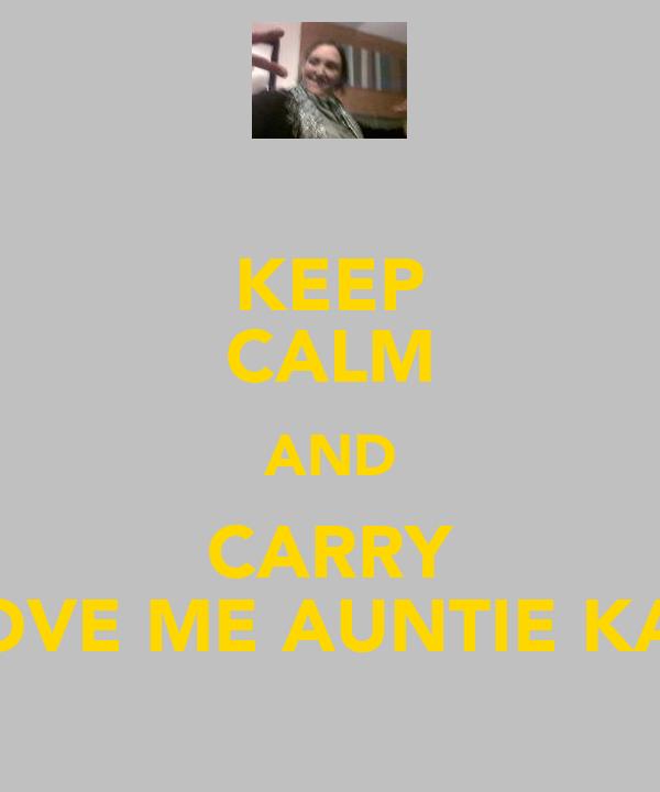 KEEP CALM AND CARRY LOVE ME AUNTIE KAZ