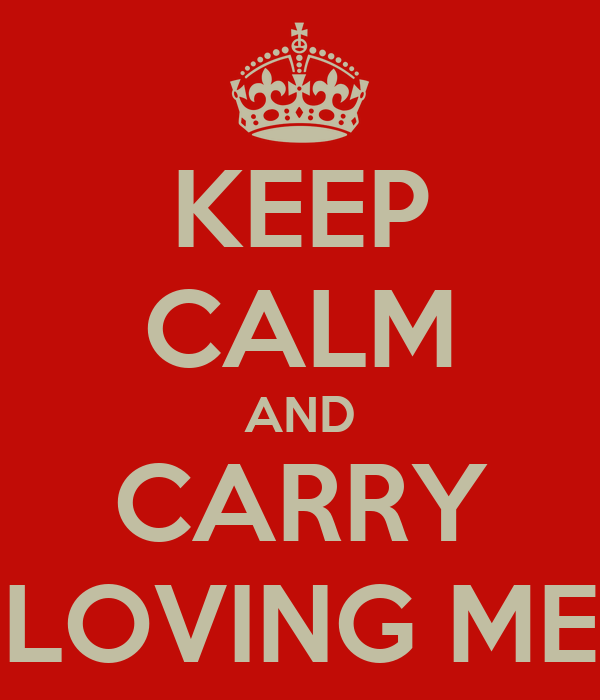 KEEP CALM AND CARRY LOVING ME