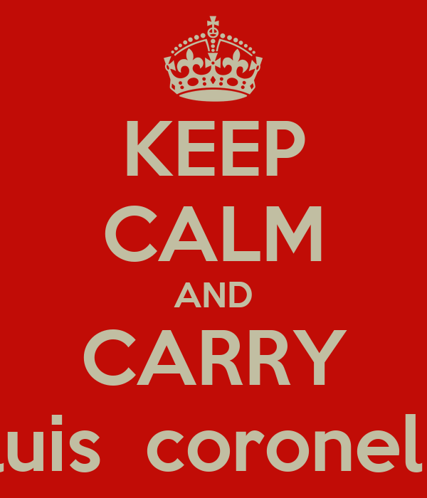 KEEP CALM AND CARRY luis  coronel