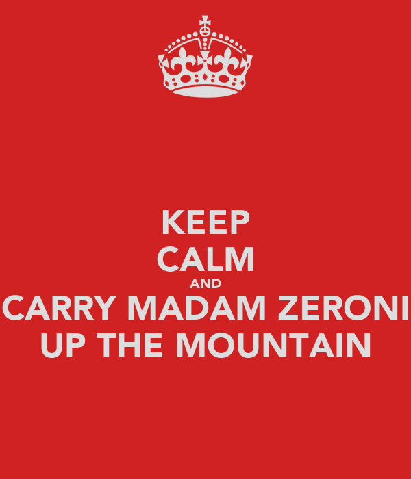 KEEP CALM AND CARRY MADAM ZERONI UP THE MOUNTAIN