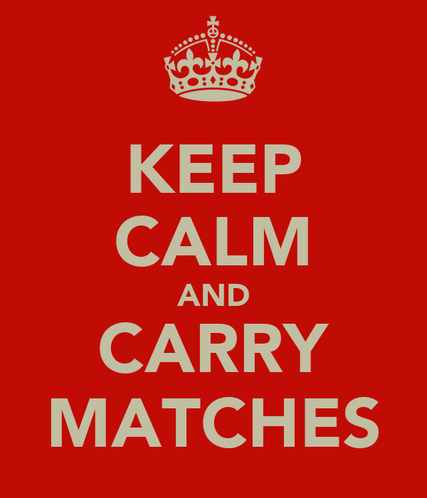 KEEP CALM AND CARRY MATCHES