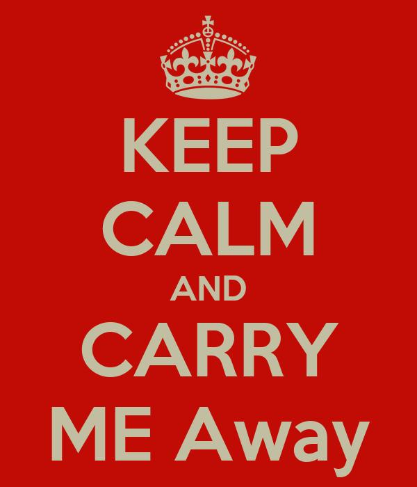 KEEP CALM AND CARRY ME Away