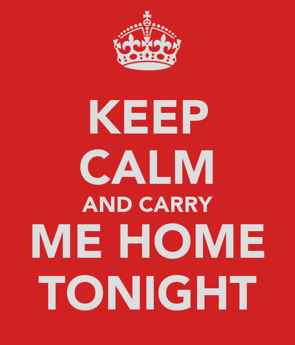 KEEP CALM AND CARRY ME HOME TONIGHT