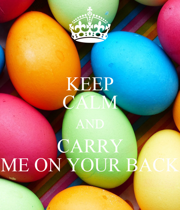 KEEP CALM AND CARRY ME ON YOUR BACK