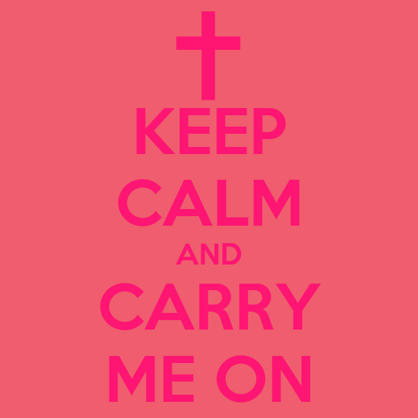 KEEP CALM AND CARRY ME ON