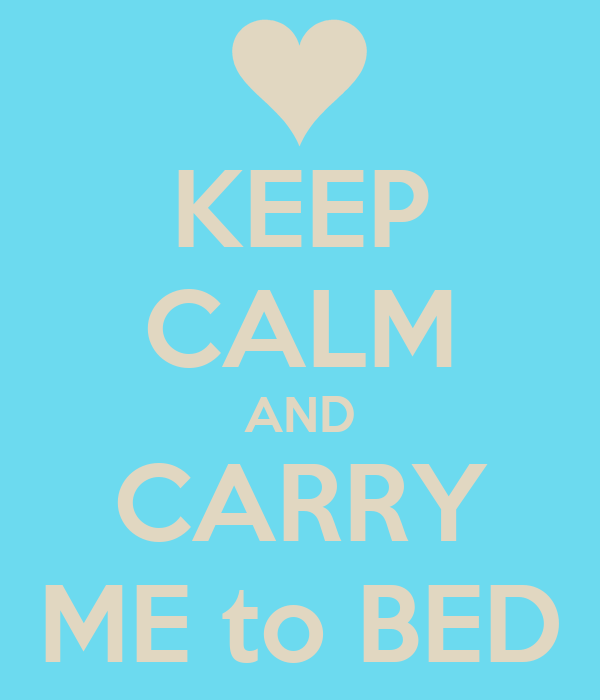KEEP CALM AND CARRY ME to BED