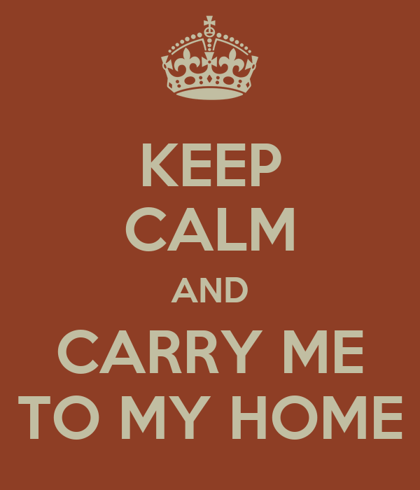 KEEP CALM AND CARRY ME TO MY HOME