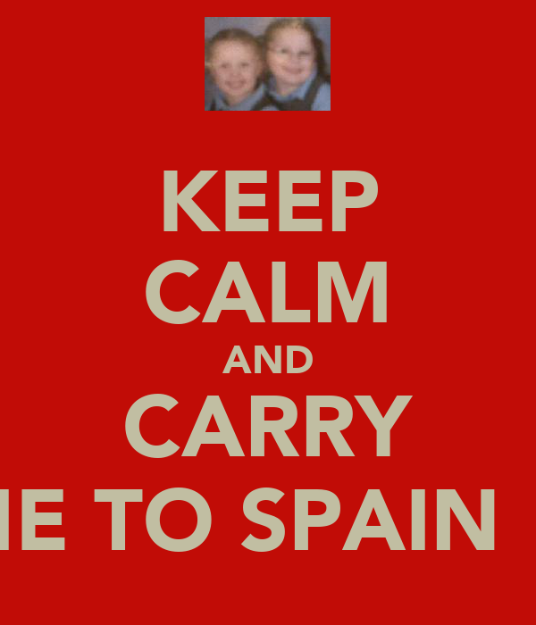 KEEP CALM AND CARRY ME TO SPAIN !!