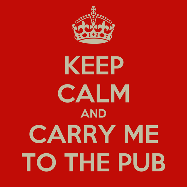 KEEP CALM AND CARRY ME TO THE PUB
