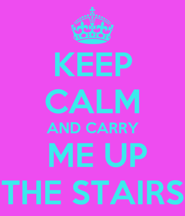 KEEP CALM AND CARRY  ME UP THE STAIRS
