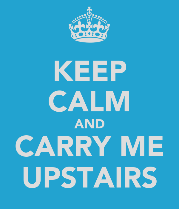 KEEP CALM AND CARRY ME UPSTAIRS