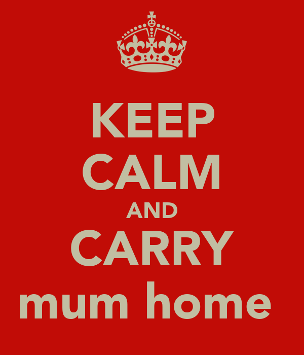 KEEP CALM AND CARRY mum home