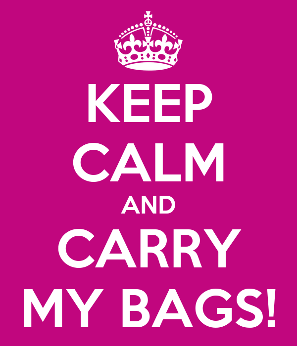 KEEP CALM AND CARRY MY BAGS!