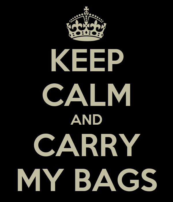 KEEP CALM AND CARRY MY BAGS