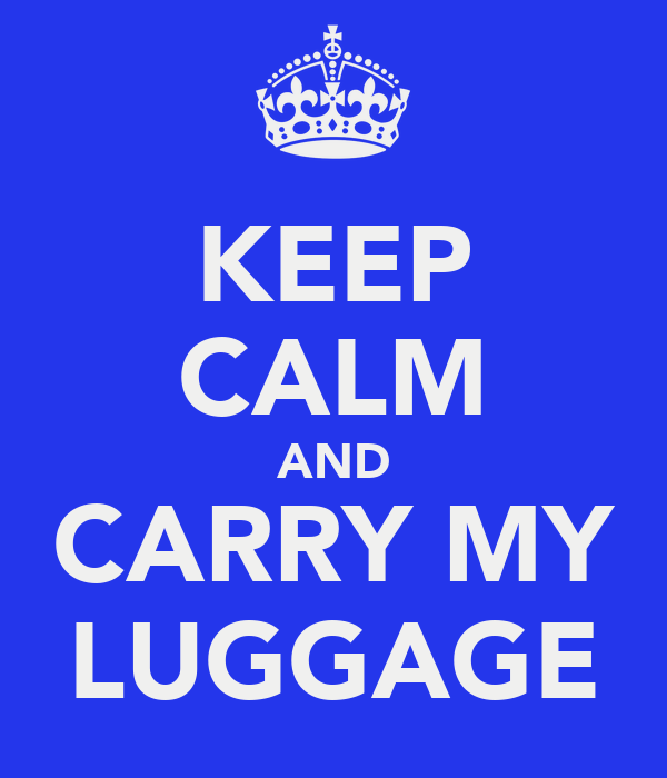 KEEP CALM AND CARRY MY LUGGAGE