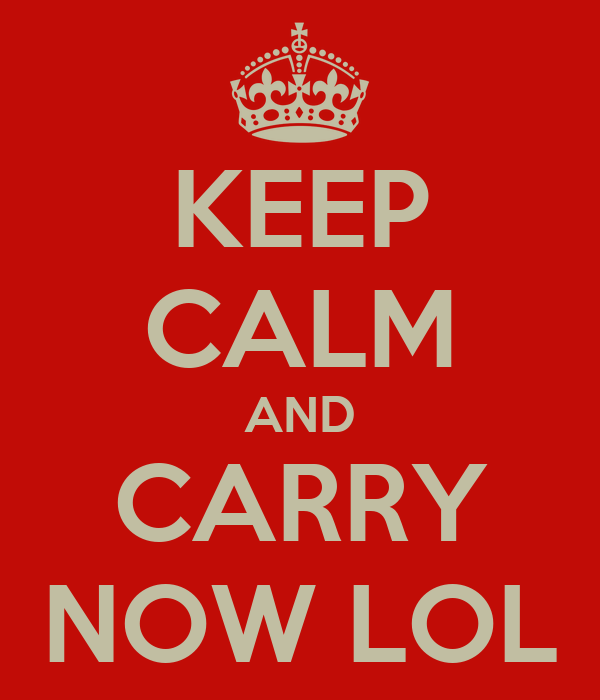KEEP CALM AND CARRY NOW LOL