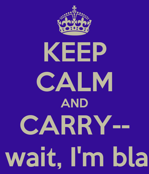 KEEP CALM AND CARRY-- oh wait, I'm black.