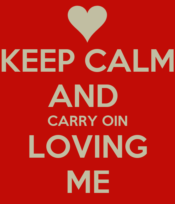 KEEP CALM AND  CARRY OIN LOVING ME