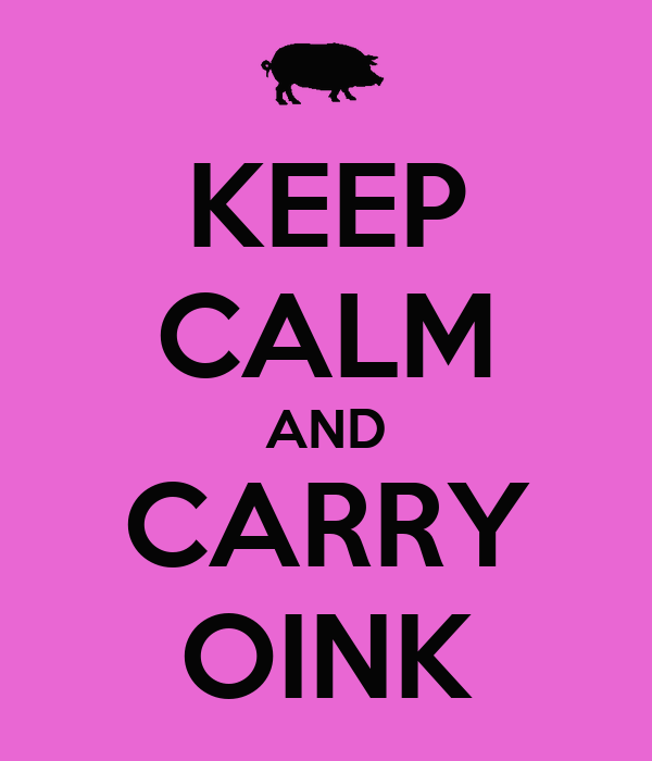 KEEP CALM AND CARRY OINK