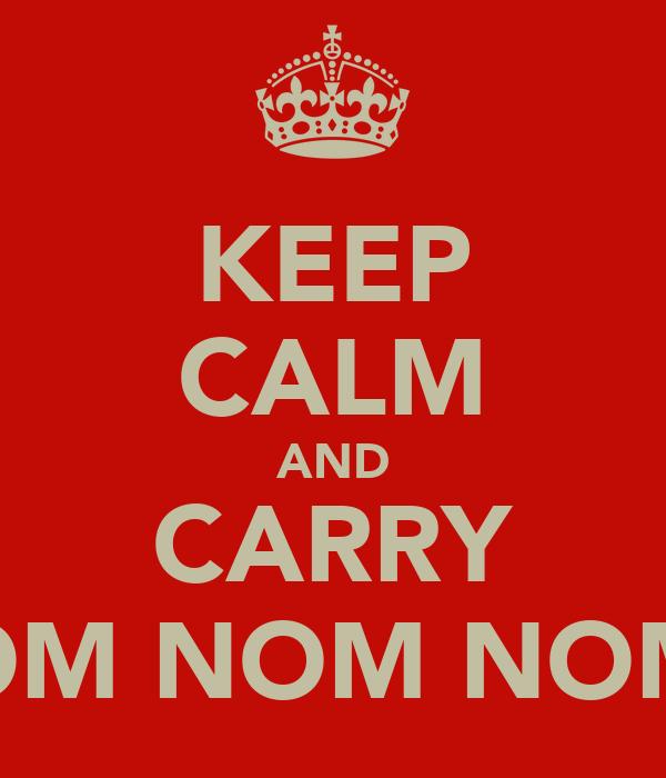 KEEP CALM AND CARRY OM NOM NOM