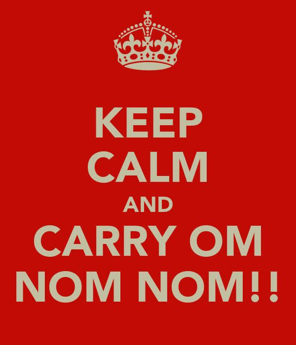 KEEP CALM AND CARRY OM NOM NOM!!