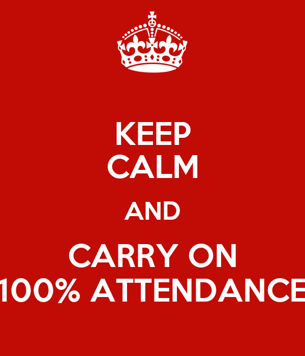 KEEP CALM AND CARRY ON 100% ATTENDANCE