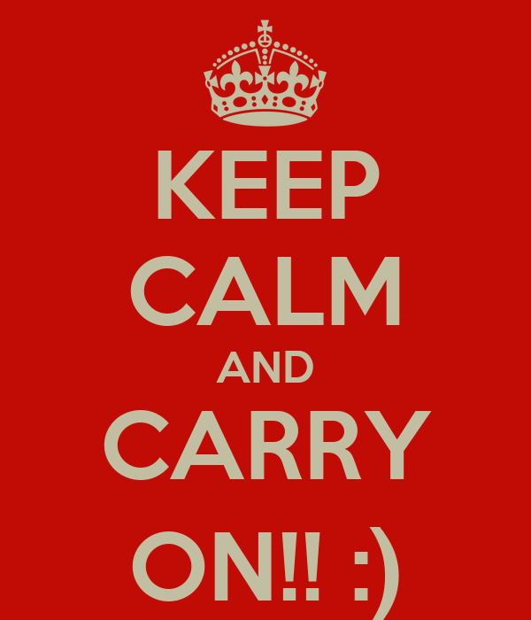 KEEP CALM AND CARRY ON!! :)