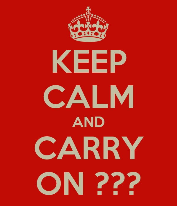 KEEP CALM AND CARRY ON ???