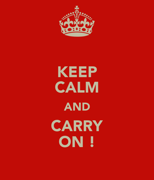 KEEP CALM AND CARRY ON !