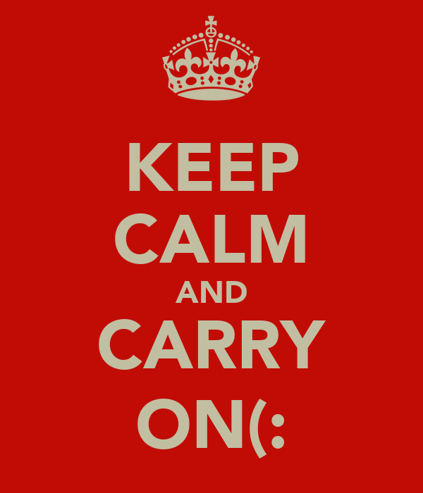 KEEP CALM AND CARRY ON(: