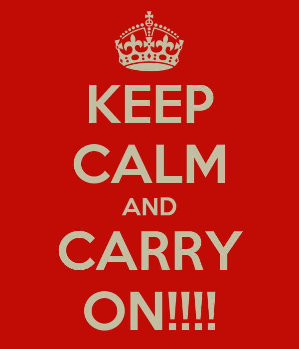 KEEP CALM AND CARRY ON!!!!
