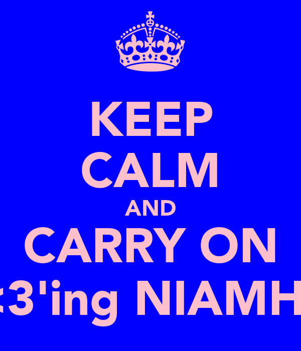 KEEP CALM AND CARRY ON <3'ing NIAMH!