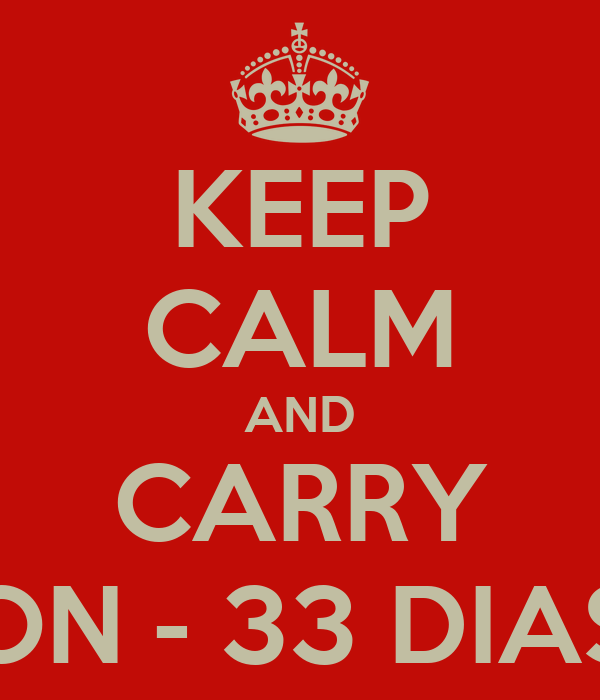 KEEP CALM AND CARRY ON - 33 DIAS