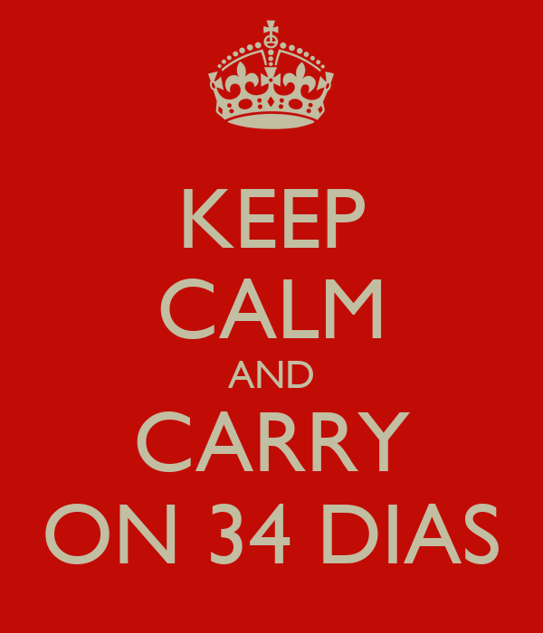 KEEP CALM AND CARRY ON 34 DIAS